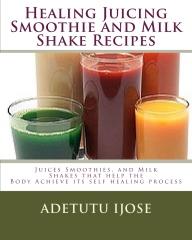 Healing Juicing, Smothie and MilkShake Recipes